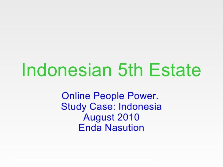 Indonesian 5th Estate Online People Power.  Study Case: Indonesia August 2010 Enda Nasution