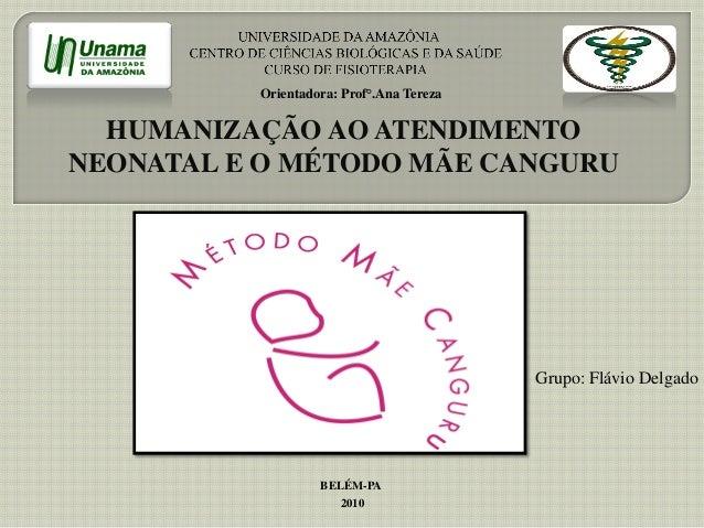 HUMANIZAÇÃO AO ATENDIMENTO NEONATAL E O MÉTODO MÃE CANGURU Grupo: Flávio Delgado Orientadora: Prof°.Ana Tereza BELÉM-PA 20...