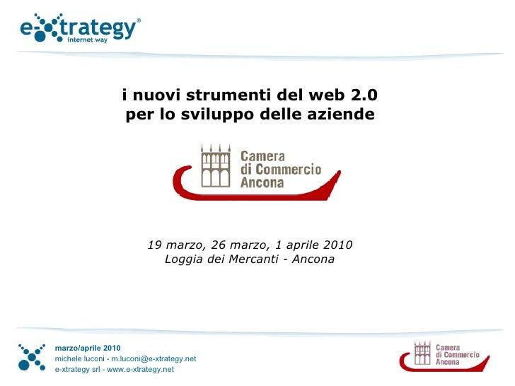 i nuovi strumenti del web 2.0 per lo sviluppo delle aziende 19 marzo, 26 marzo, 1 aprile 2010 Loggia dei Mercanti - Ancona