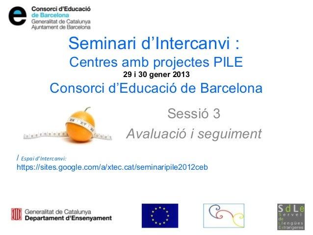 Seminari d'Intercanvi :               Centres amb projectes PILE                              29 i 30 gener 2013         C...
