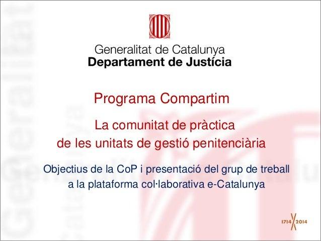 Programa Compartim La comunitat de pràctica de les unitats de gestió penitenciària Objectius de la CoP i presentació del g...