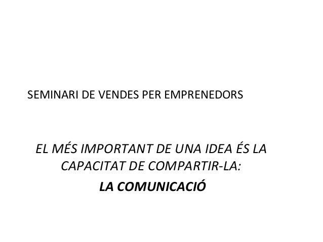 SEMINARI DE VENDES PER EMPRENEDORS EL MÉS IMPORTANT DE UNA IDEA ÉS LA CAPACITAT DE COMPARTIR-LA: LA COMUNICACIÓ