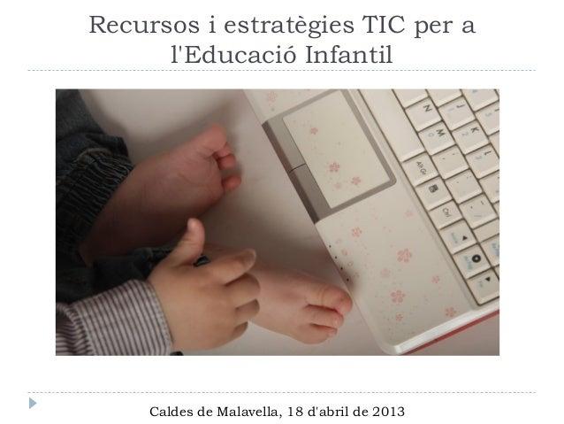 Recursos i estratègies TIC per a      lEducació Infantil     Caldes de Malavella, 18 dabril de 2013