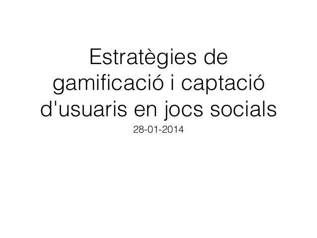 Estratègies de gamificació i captació d'usuaris en jocs socials 28-01-2014