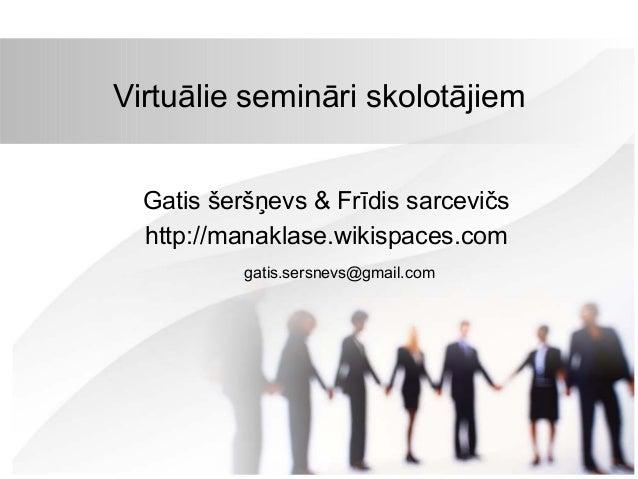 Virtuālie semināri skolotājiem Gatis šeršņevs & Frīdis sarcevičs http://manaklase.wikispaces.com gatis.sersnevs@gmail.com