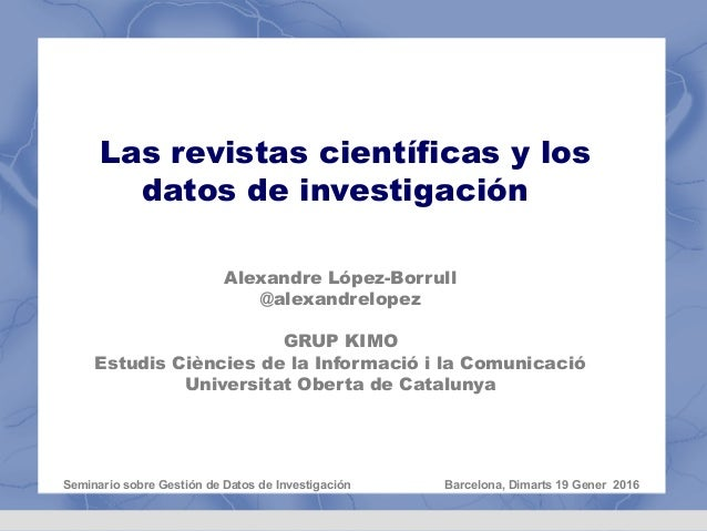 Las revistas científicas y los datos de investigación Alexandre López-Borrull @alexandrelopez GRUP KIMO Estudis Ciències d...