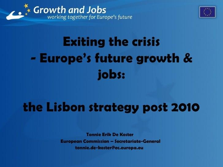 Exiting the crisis - Europe's future growth & jobs:   the  Lisbon   strategy  post 2010 Tonnie Erik De Koster  European Co...
