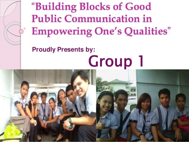 """""""Building Blocks of Good Public Communication in Empowering One's Qualities"""" Proudly Presents by: Group 1"""