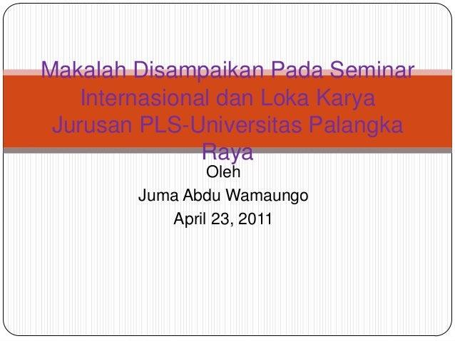 OlehJuma Abdu WamaungoApril 23, 2011Makalah Disampaikan Pada SeminarInternasional dan Loka KaryaJurusan PLS-Universitas Pa...