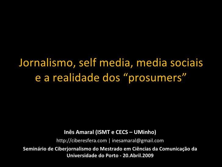 """Jornalismo, self media, media sociais e a realidade dos """"prosumers"""" Inês Amaral (ISMT e CECS – UMinho) http://ciberesfera...."""