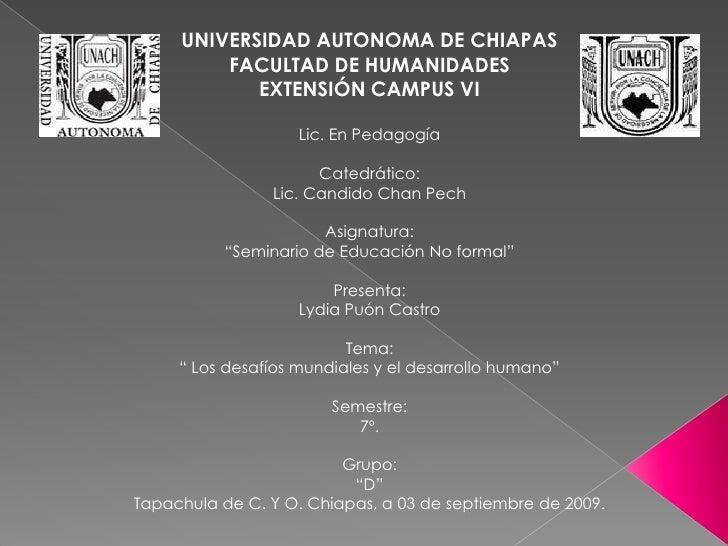 UNIVERSIDAD AUTONOMA DE CHIAPAS<br />FACULTAD DE HUMANIDADES<br />EXTENSIÓN CAMPUS VI<br />Lic. En Pedagogía<br />Catedrát...