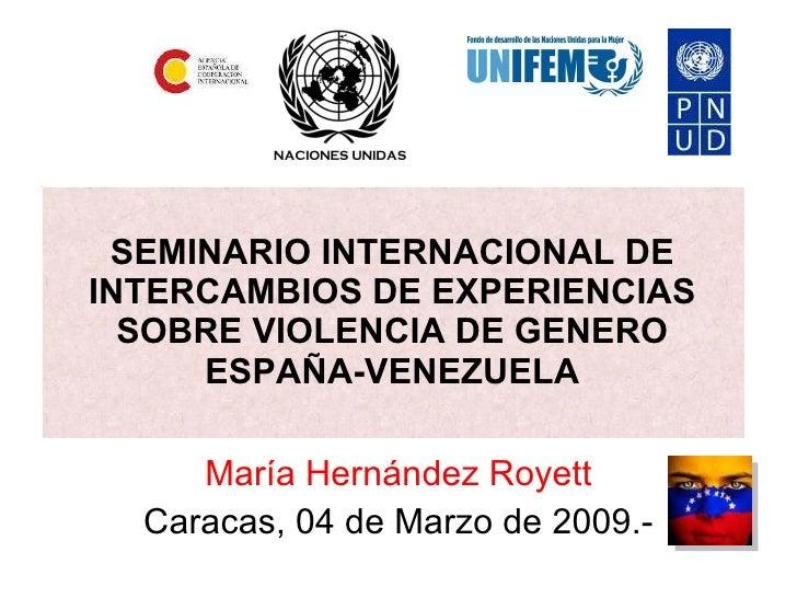 SEMINARIO INTERNACIONAL DE INTERCAMBIOS DE EXPERIENCIAS SOBRE VIOLENCIA DE GENERO ESPAÑA-VENEZUELA María Hernández Royett ...