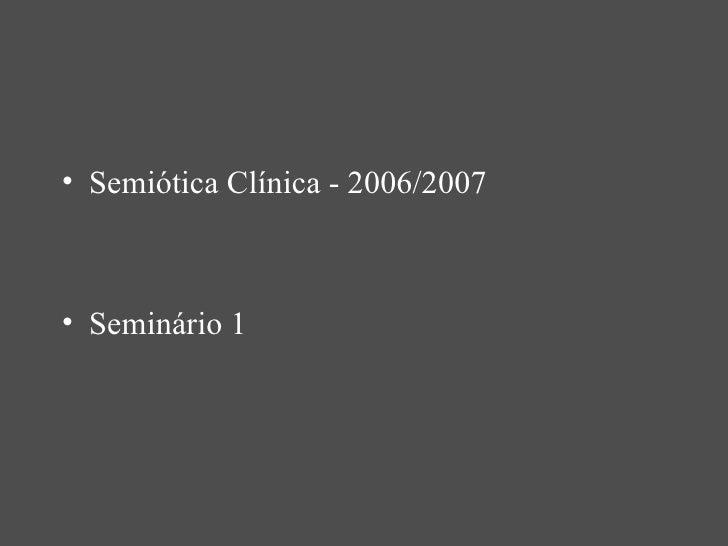 <ul><li>Semiótica Clínica - 2006/2007 </li></ul><ul><li>Seminário 1 </li></ul>