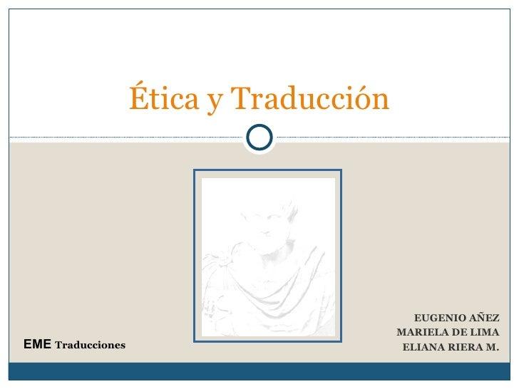 EUGENIO AÑEZ MARIELA DE LIMA ELIANA RIERA M. Ética y Traducción  EME  Traducciones