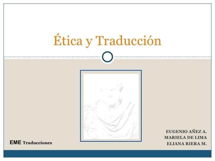 EUGENIO AÑEZ A. MARIELA DE LIMA ELIANA RIERA M. Ética y Traducción  EME  Traducciones