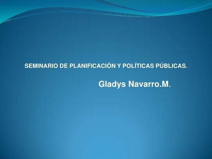 Gladys Navarro.M.        <br />SEMINARIO DE PLANIFICACIÓN Y POLÍTICAS PÚBLICAS.<br />