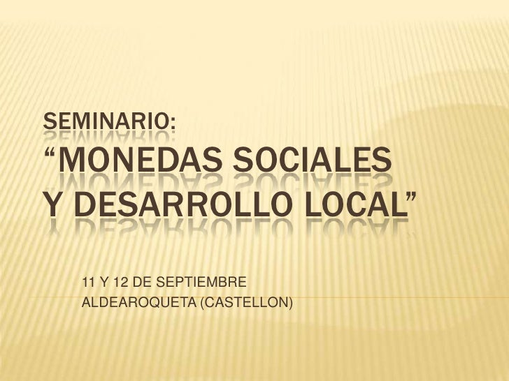 """SEMINARIO:""""MONEDAS SOCIALESY DESARROLLO LOCAL""""<br />11 Y 12 DE SEPTIEMBRE<br />ALDEAROQUETA (CASTELLON)<br />"""
