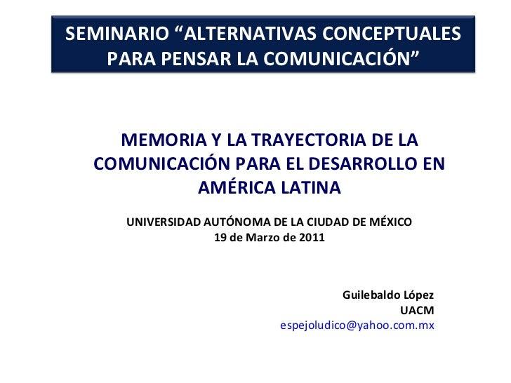 MEMORIA Y LA TRAYECTORIA DE LA COMUNICACIÓN PARA EL DESARROLLO EN AMÉRICA LATINA UNIVERSIDAD AUTÓNOMA DE LA CIUDAD DE MÉXI...
