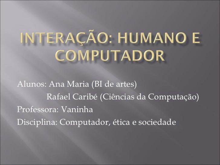 Alunos: Ana Maria (BI de artes)  Rafael Caribé (Ciências da Computação) Professora: Vaninha Disciplina: Computador, ética ...
