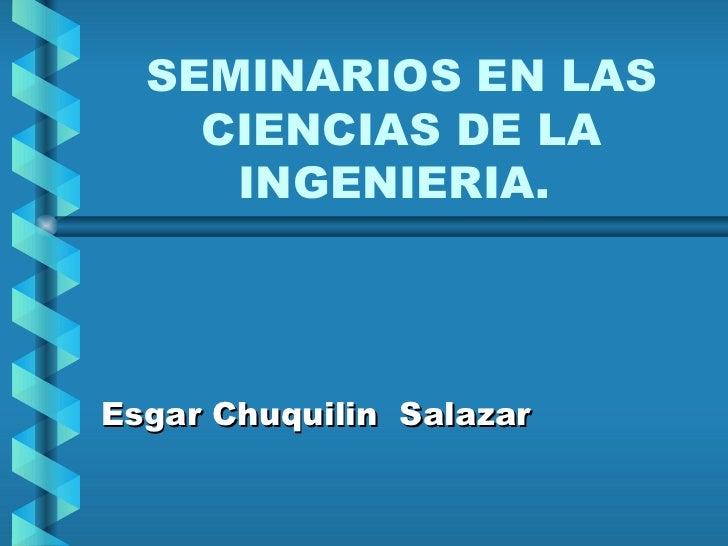 SEMINARIOS EN LAS CIENCIAS DE LA INGENIERIA.  Esgar Chuquilin  Salazar