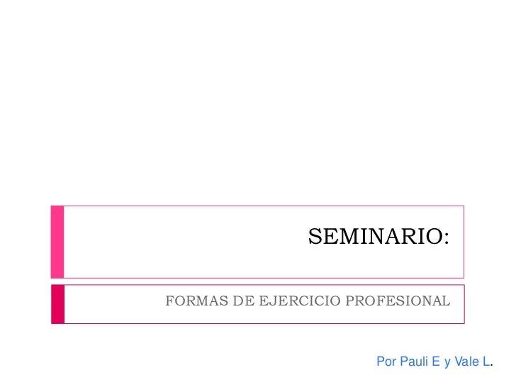 SEMINARIO:FORMAS DE EJERCICIO PROFESIONAL                      Por Pauli E y Vale L.