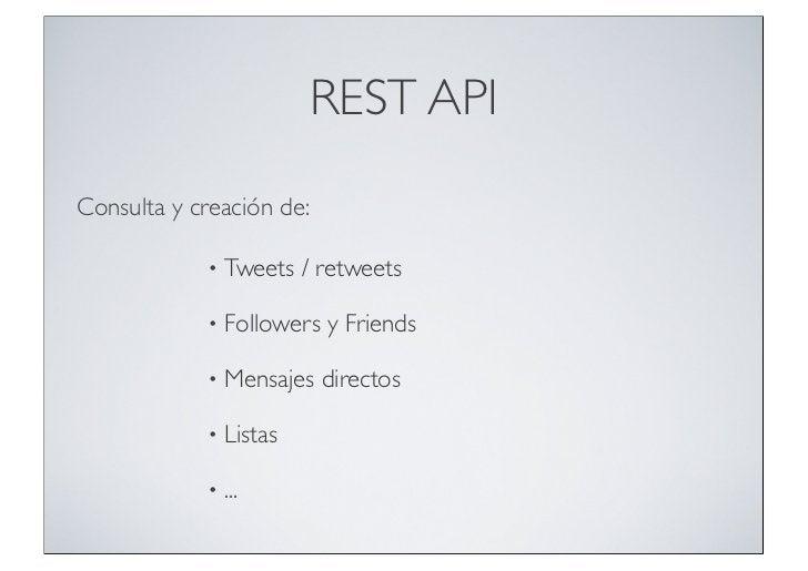 REST APIConsulta y creación de:            •   Tweets / retweets            •   Followers y Friends            •   Mensaje...