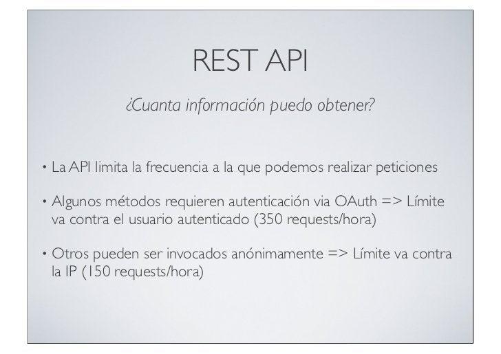 REST API                ¿Cuanta información puedo obtener?•   La API limita la frecuencia a la que podemos realizar petici...