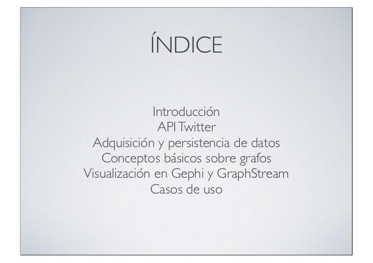 ÍNDICE              Introducción               API Twitter Adquisición y persistencia de datos   Conceptos básicos sobre g...