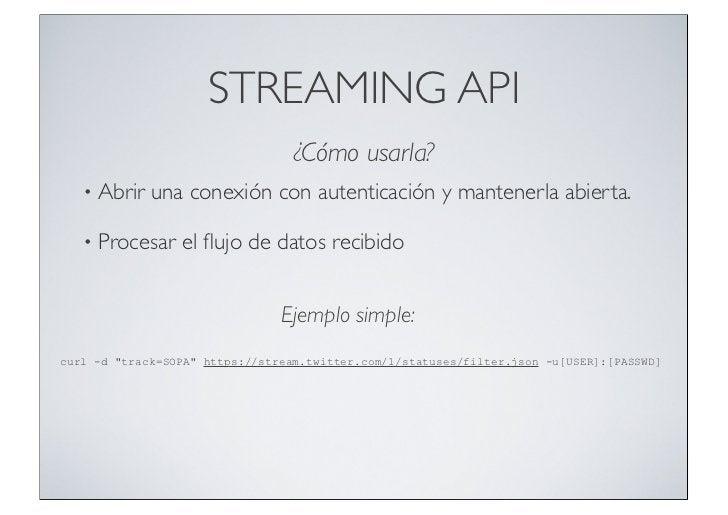 STREAMING API                                  ¿Cómo usarla?   •   Abrir una conexión con autenticación y mantenerla abier...