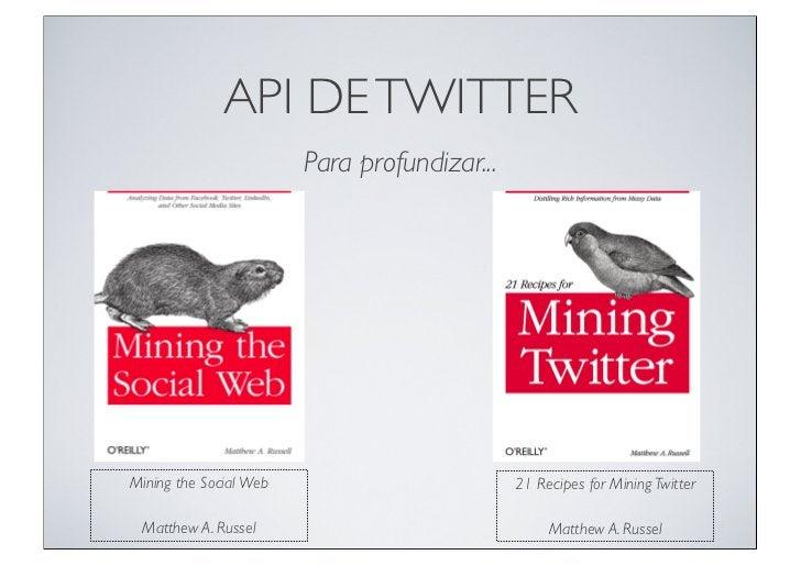 API DE TWITTER                        Para profundizar...Mining the Social Web                         21 Recipes for Mini...