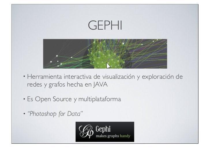 GEPHI• Herramienta interactiva de visualización y exploración de redes y grafos hecha en JAVA• Es   Open Source y multipla...