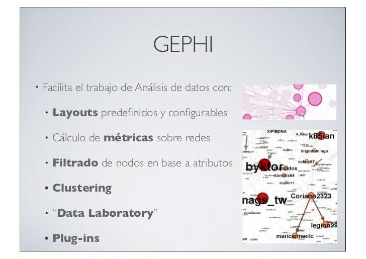GEPHI•   Facilita el trabajo de Análisis de datos con:    •   Layouts predefinidos y configurables    •   Cálculo de métrica...