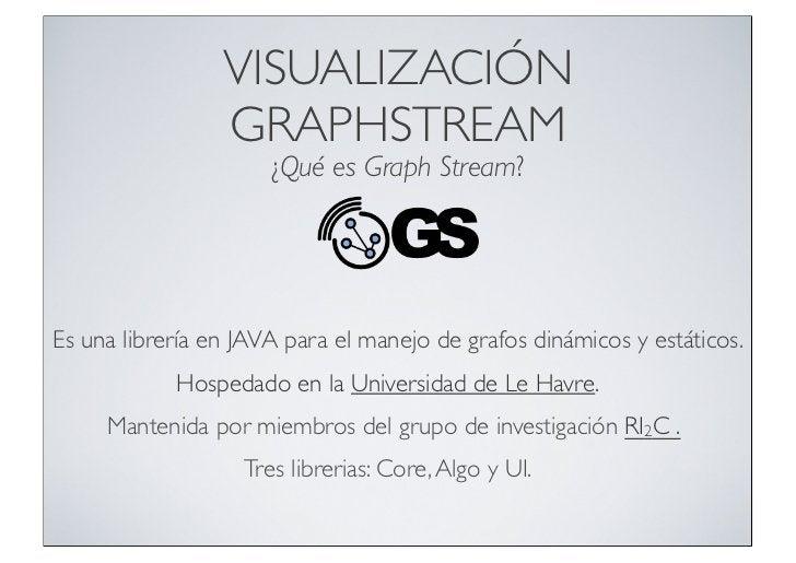 VISUALIZACIÓN                 GRAPHSTREAM                      ¿Qué es Graph Stream?Es una librería en JAVA para el manejo...