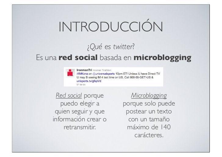 INTRODUCCIÓN              ¿Qué es twitter?Es una red social basada en microblogging      Red social porque      Microblogg...