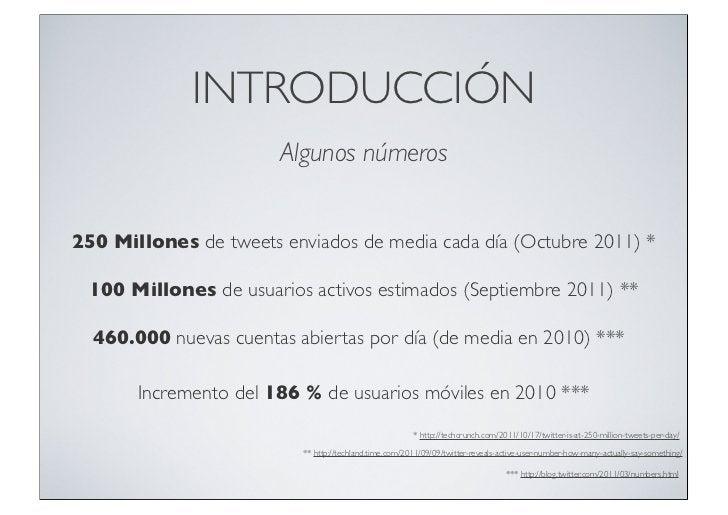 INTRODUCCIÓN                       Algunos números250 Millones de tweets enviados de media cada día (Octubre 2011) * 100 M...