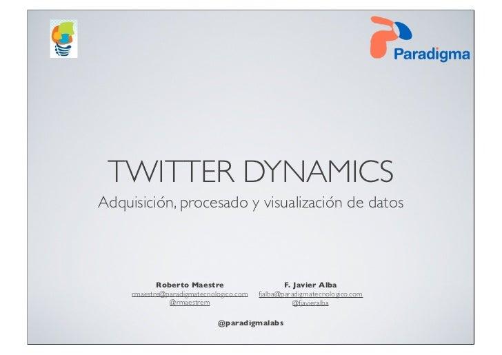 TWITTER DYNAMICSAdquisición, procesado y visualización de datos            Roberto Maestre                      F. Javier ...