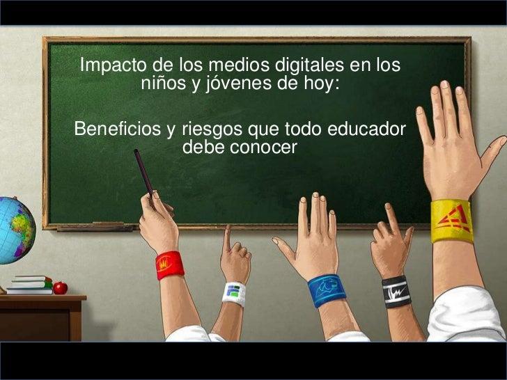 Impacto de los medios digitales en los      niños y jóvenes de hoy:Beneficios y riesgos que todo educador             debe...