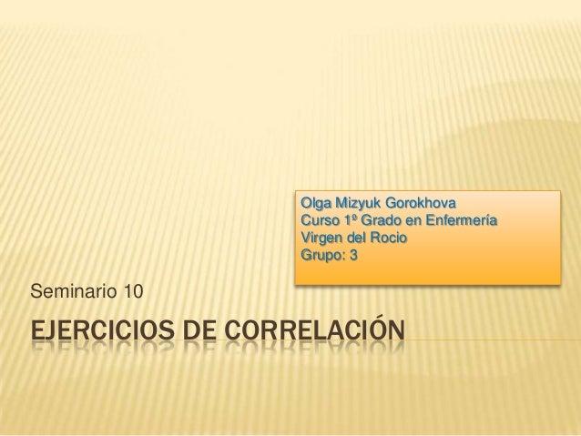 EJERCICIOS DE CORRELACIÓNSeminario 10Olga Mizyuk GorokhovaCurso 1º Grado en EnfermeríaVirgen del RocioGrupo: 3