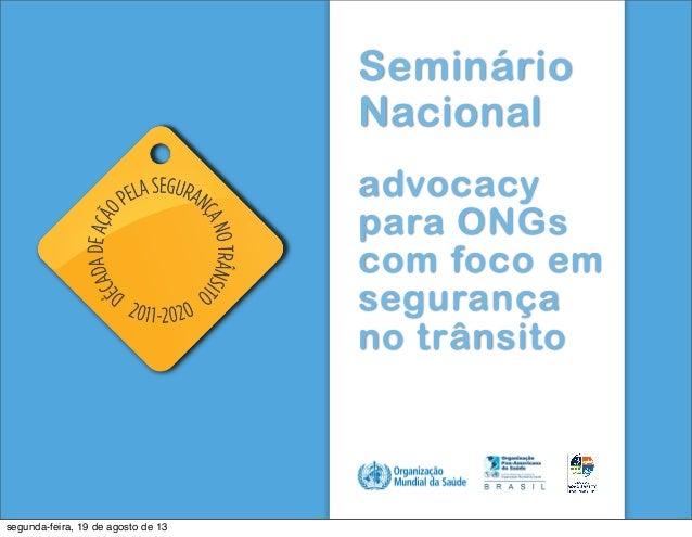 Seminário Nacional advocacy para ONGs com foco em segurança no trânsito ! ! ! segunda-feira, 19 de agosto de 13