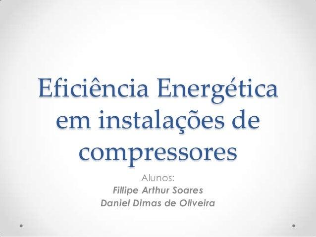Eficiência Energética em instalações de compressores Alunos: Fillipe Arthur Soares Daniel Dimas de Oliveira