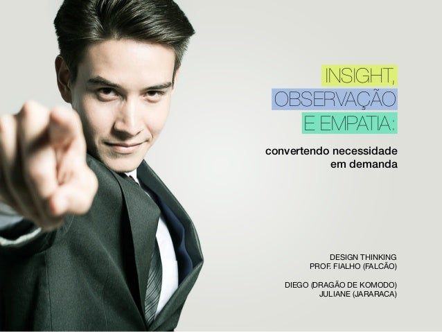convertendo necessidade em demanda DESIGN THINKING PROF. FIALHO (FALCÃO) DIEGO (DRAGÃO DE KOMODO) JULIANE (JARARACA) INSIG...