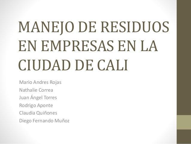 MANEJO DE RESIDUOS EN EMPRESAS EN LA CIUDAD DE CALI Mario Andres Rojas Nathalie Correa Juan Ángel Torres Rodrigo Aponte Cl...