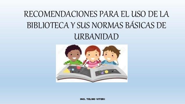 RECOMENDACIONES PARA EL USO DE LA BIBLIOTECA Y SUS NORMAS BÁSICAS DE URBANIDAD ING. TELMO VITERI