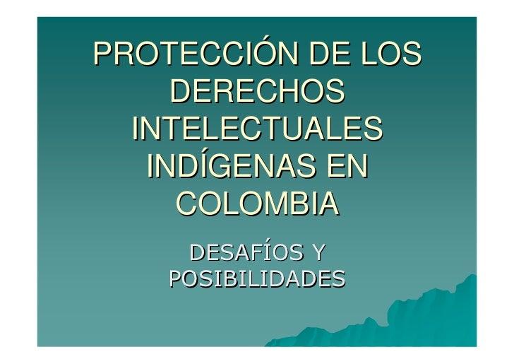PROTECCIÓN DE LOS     DERECHOS  INTELECTUALES   INDÍGENAS EN     COLOMBIA    DESAFÍOS Y   POSIBILIDADES