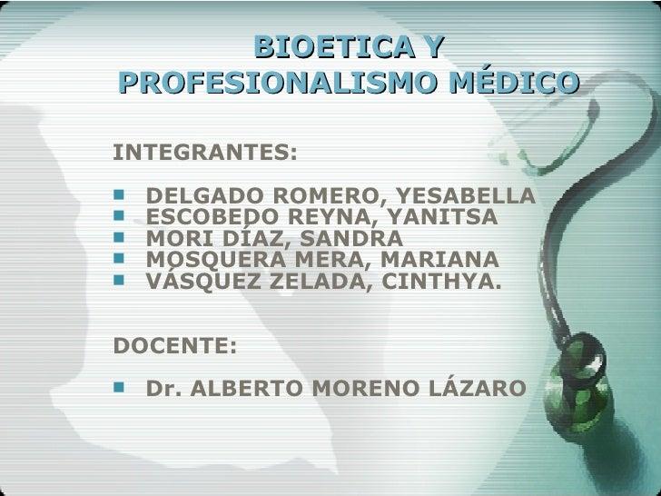 BIOETICA Y PROFESIONALISMO MÉDICO <ul><li>INTEGRANTES:  </li></ul><ul><li>DELGADO ROMERO, YESABELLA </li></ul><ul><li>ESCO...