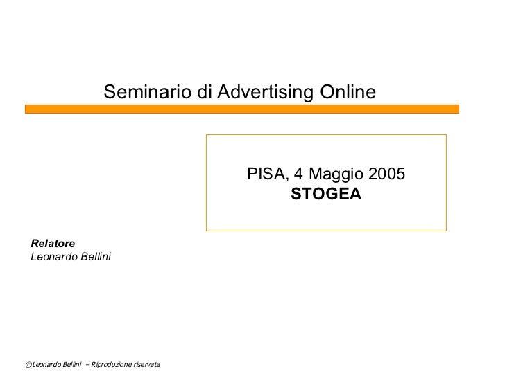 Seminario di Advertising Online Relatore Leonardo Bellini PISA, 4 Maggio 2005 STOGEA