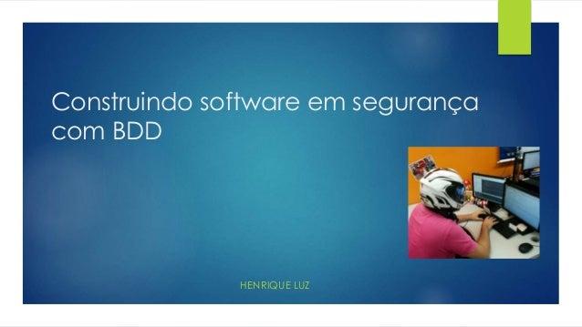Construindo software em segurança com BDD HENRIQUE LUZ