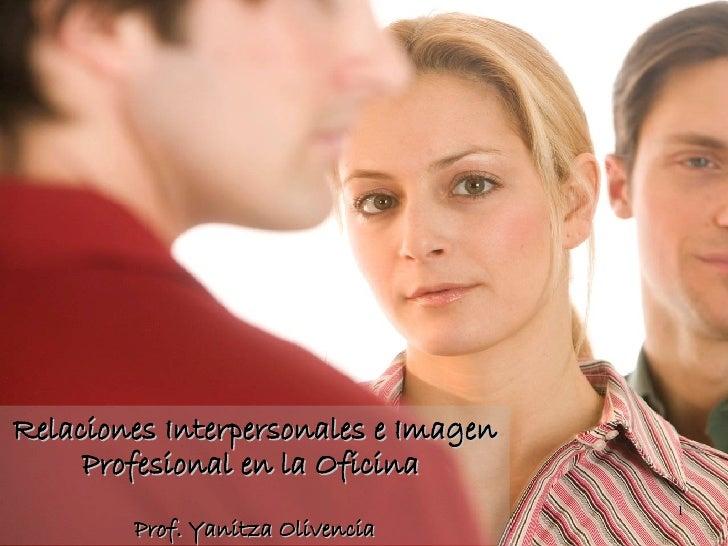 Relaciones Interpersonales e Imagen Profesional en la Oficina  Prof. Yanitza Olivencia