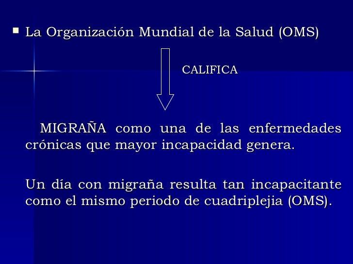 <ul><li>La Organización Mundial de la Salud (OMS) </li></ul><ul><li>CALIFICA </li></ul><ul><li>MIGRAÑA como una de las enf...