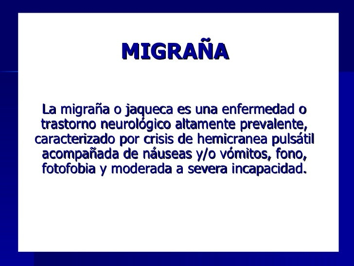 MIGRAÑA <ul><li>La migraña o jaqueca es una enfermedad o trastorno neurológico altamente prevalente, caracterizado por cri...